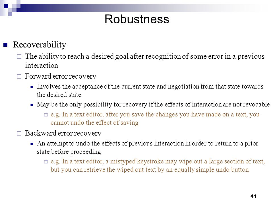 41 Robustness Recoverability  The ability to reach a desired goal after recognition of some error in a previous interaction  Forward error recovery Involves the acceptance of the current state and negotiation from that state towards the desired state May be the only possibility for recovery if the effects of interaction are not revocable  e.g.