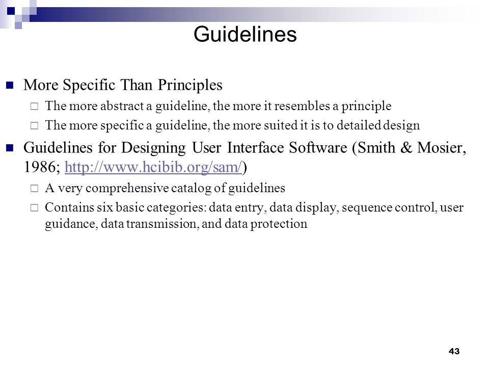 43 Guidelines More Specific Than Principles  The more abstract a guideline, the more it resembles a principle  The more specific a guideline, the more suited it is to detailed design Guidelines for Designing User Interface Software (Smith & Mosier, 1986; http://www.hcibib.org/sam/)http://www.hcibib.org/sam/  A very comprehensive catalog of guidelines  Contains six basic categories: data entry, data display, sequence control, user guidance, data transmission, and data protection