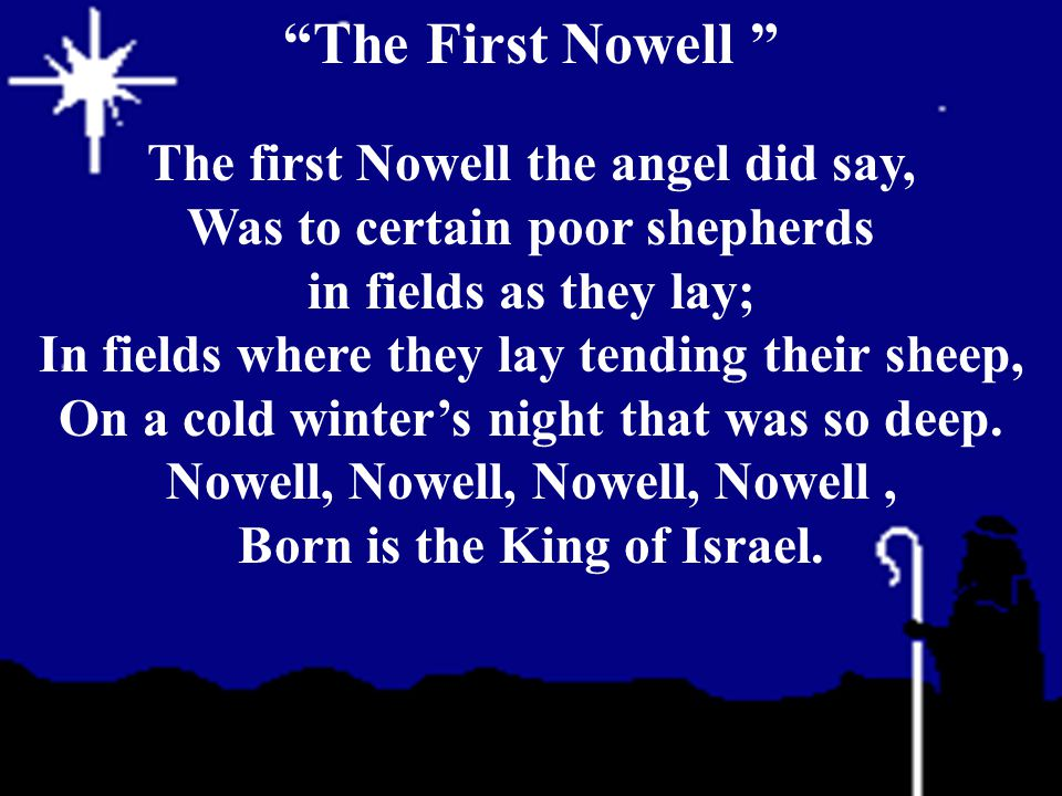 The first Nowell the angel did say, Was to certain poor shepherds in fields as they lay; In fields where they lay tending their sheep, On a cold winte
