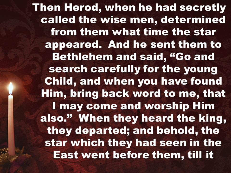 """Then Herod, when he had secretly called the wise men, determined from them what time the star appeared. And he sent them to Bethlehem and said, """"Go an"""