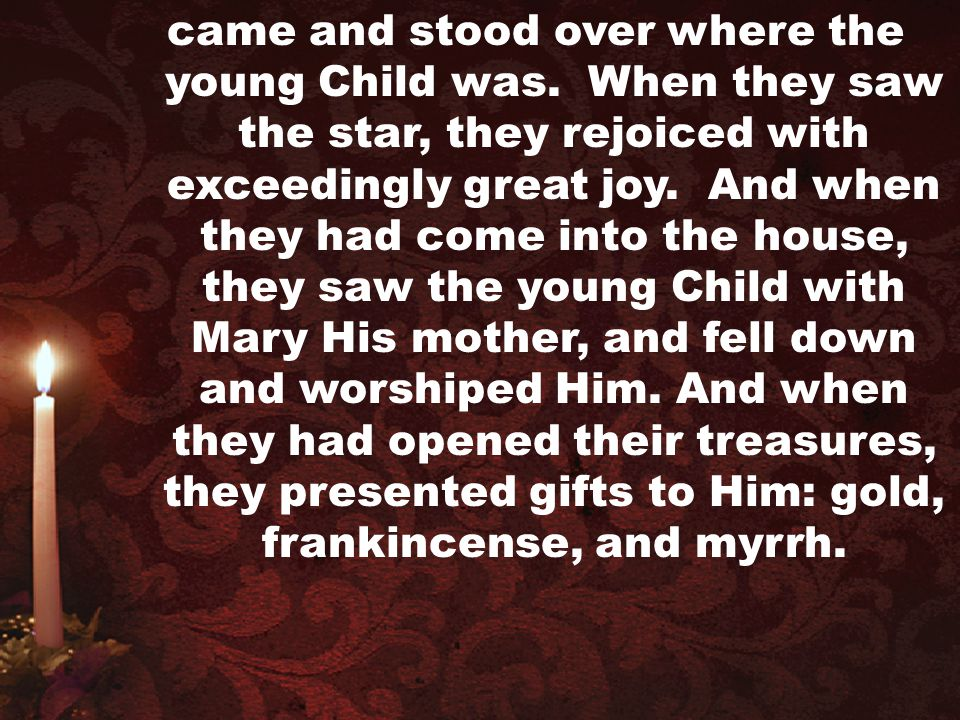 came and stood over where the young Child was. When they saw the star, they rejoiced with exceedingly great joy. And when they had come into the house