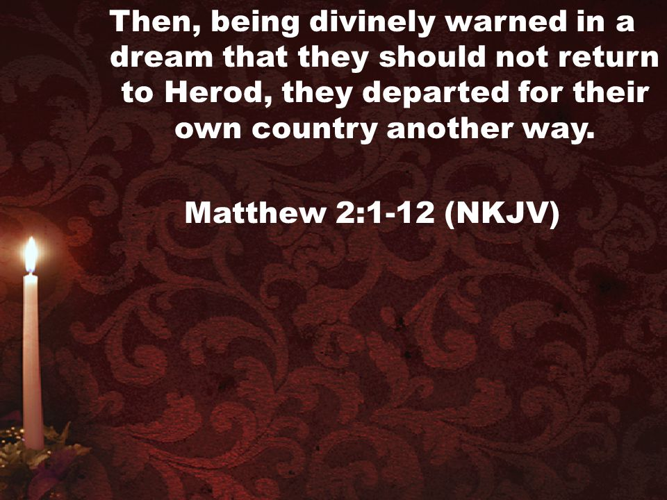 Then, being divinely warned in a dream that they should not return to Herod, they departed for their own country another way. Matthew 2:1-12 (NKJV)