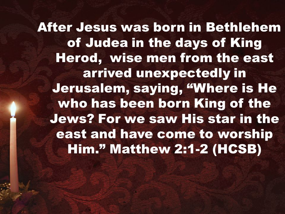 """After Jesus was born in Bethlehem of Judea in the days of King Herod, wise men from the east arrived unexpectedly in Jerusalem, saying, """"Where is He w"""