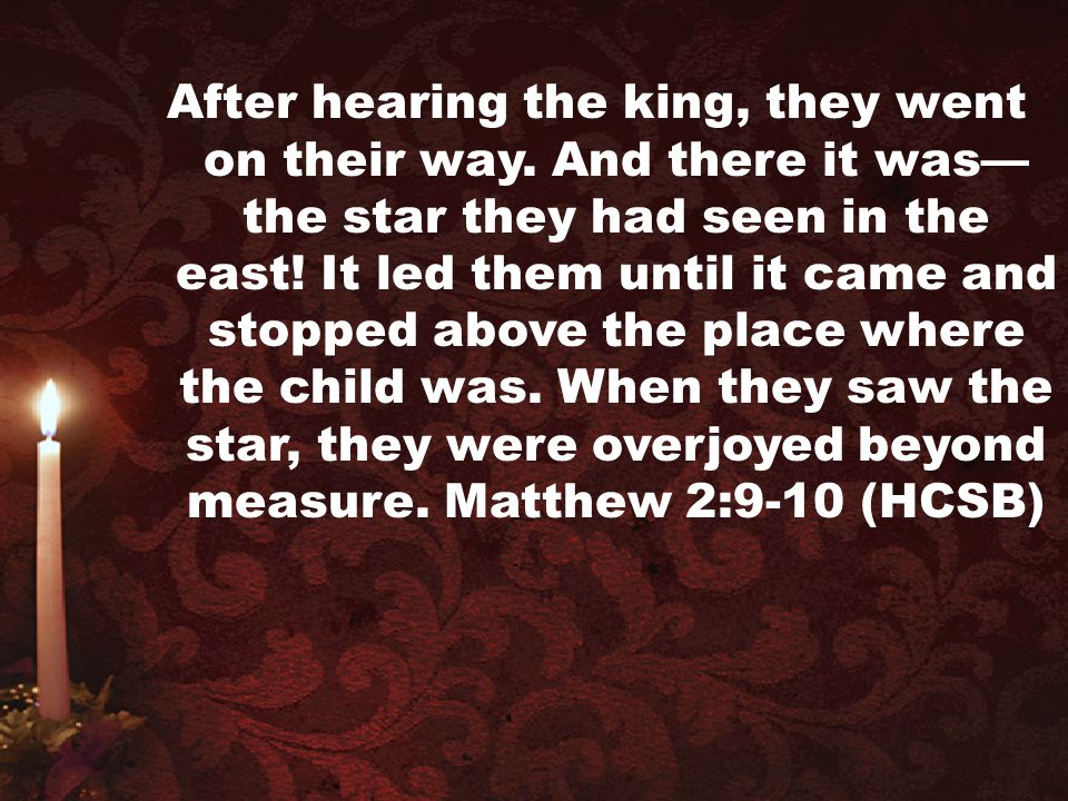 After hearing the king, they went on their way. And there it was— the star they had seen in the east! It led them until it came and stopped above the
