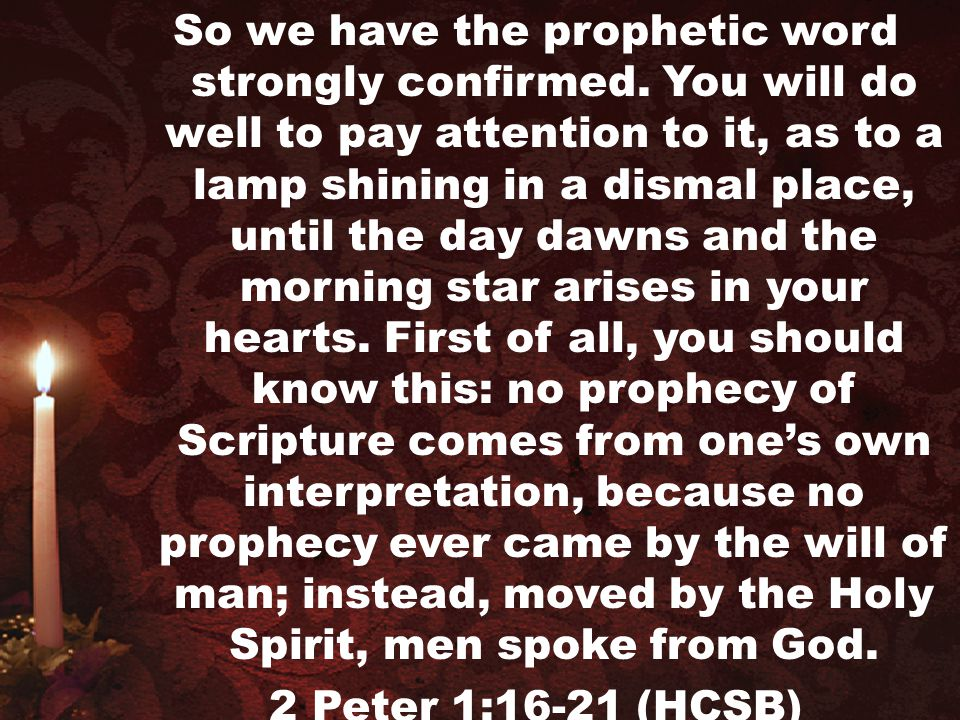 So we have the prophetic word strongly confirmed. You will do well to pay attention to it, as to a lamp shining in a dismal place, until the day dawns
