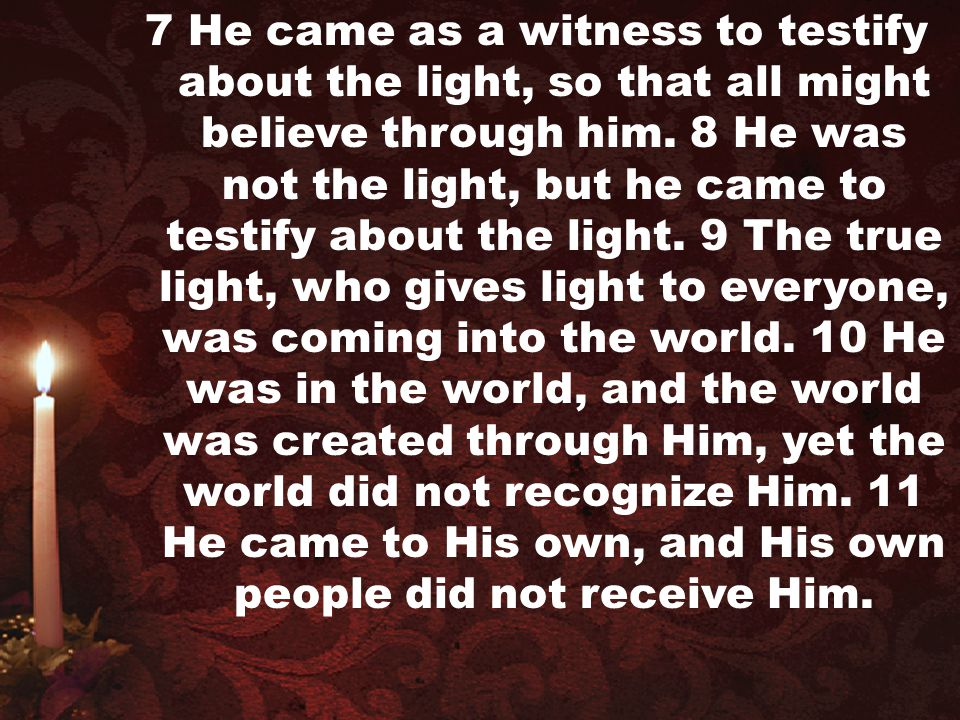 7 He came as a witness to testify about the light, so that all might believe through him. 8 He was not the light, but he came to testify about the lig
