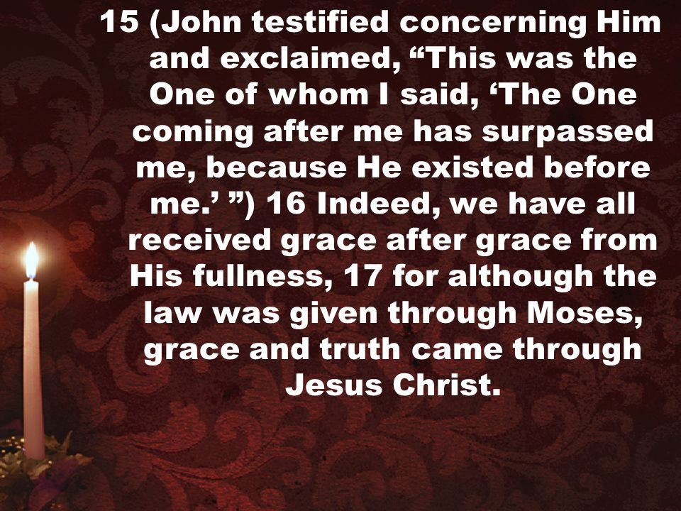 """15 (John testified concerning Him and exclaimed, """"This was the One of whom I said, 'The One coming after me has surpassed me, because He existed befor"""