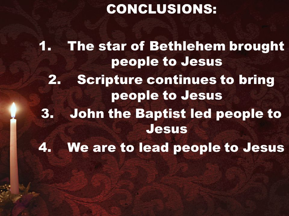 CONCLUSIONS: 1.The star of Bethlehem brought people to Jesus 2.Scripture continues to bring people to Jesus 3.John the Baptist led people to Jesus 4.W