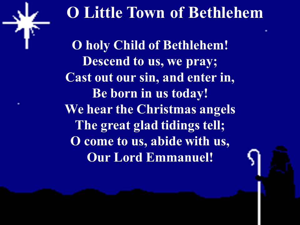 O holy Child of Bethlehem! Descend to us, we pray; Cast out our sin, and enter in, Be born in us today! We hear the Christmas angels The great glad ti
