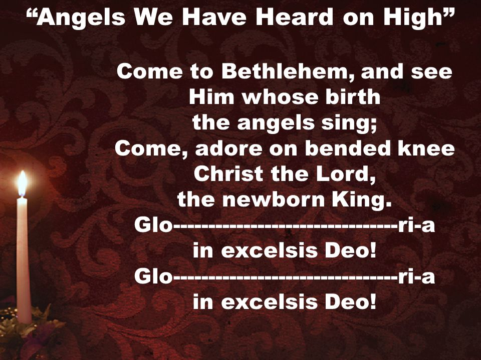 Come to Bethlehem, and see Him whose birth the angels sing; Come, adore on bended knee Christ the Lord, the newborn King. Glo-------------------------