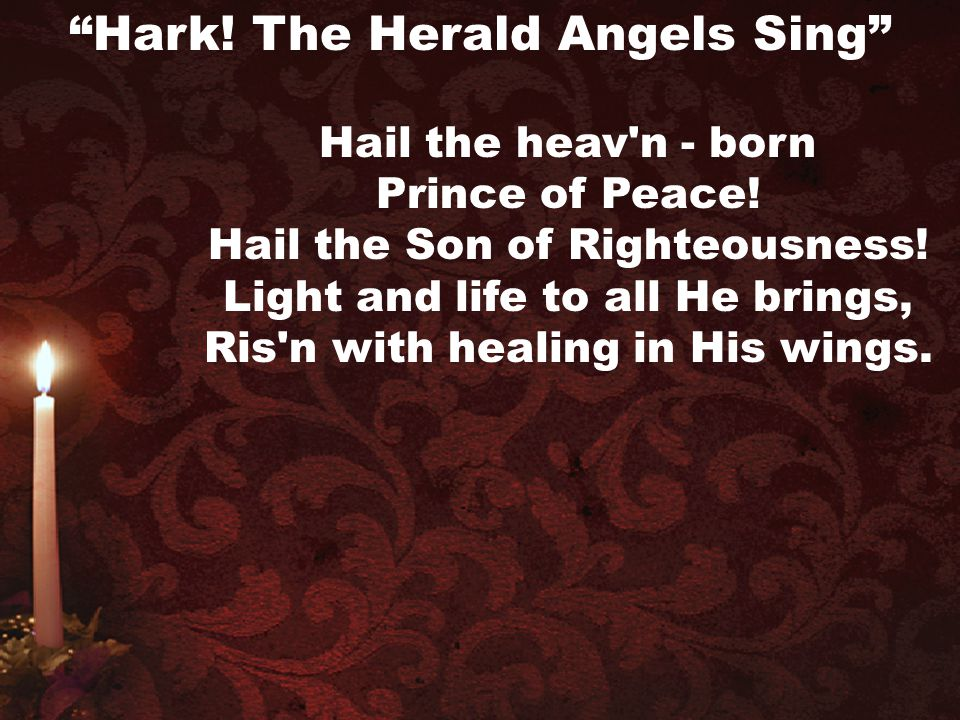 """Hail the heav'n - born Prince of Peace! Hail the Son of Righteousness! Light and life to all He brings, Ris'n with healing in His wings. """"Hark! The He"""