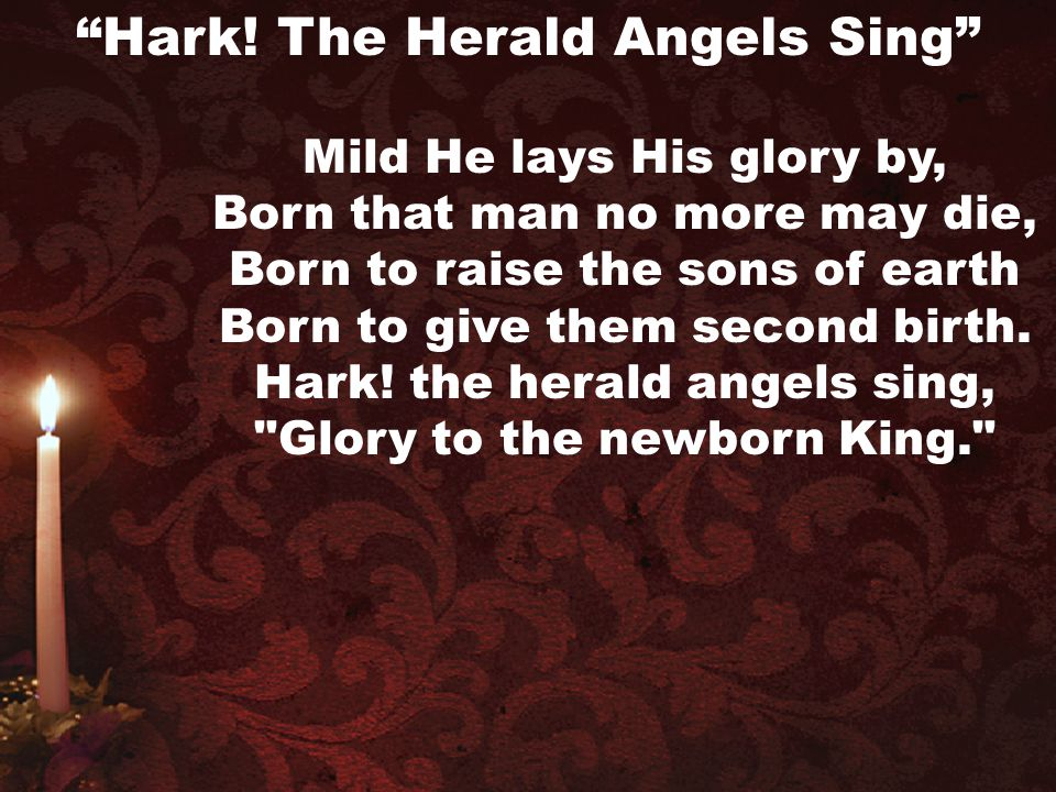 Mild He lays His glory by, Born that man no more may die, Born to raise the sons of earth Born to give them second birth. Hark! the herald angels sing