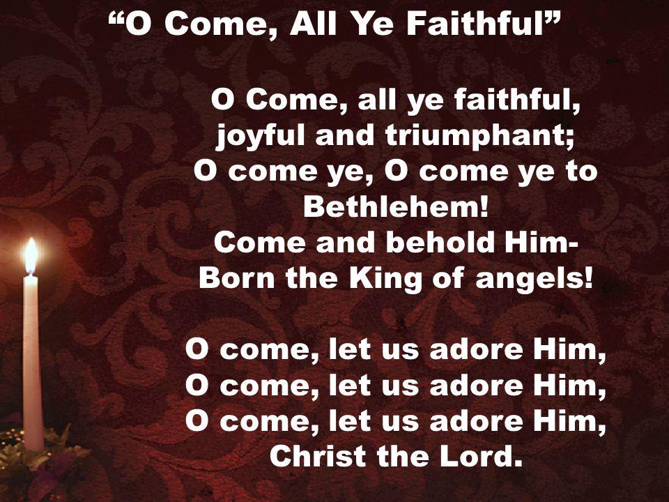 O Come, all ye faithful, joyful and triumphant; O come ye, O come ye to Bethlehem! Come and behold Him- Born the King of angels! O come, let us adore
