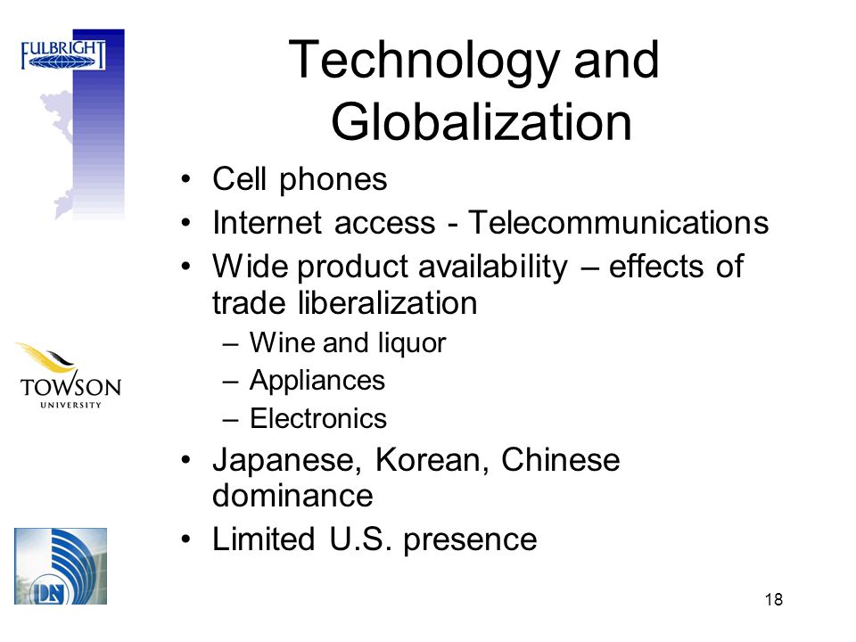 18 Technology and Globalization Cell phones Internet access - Telecommunications Wide product availability – effects of trade liberalization –Wine and liquor –Appliances –Electronics Japanese, Korean, Chinese dominance Limited U.S.