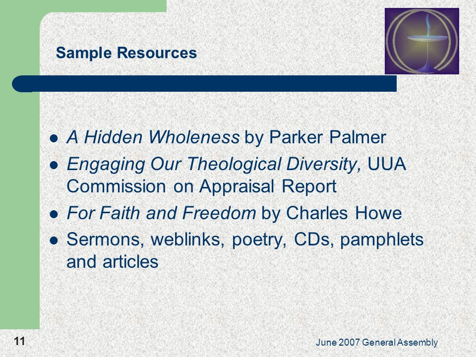 11 June 2007 General Assembly Sample Resources A Hidden Wholeness by Parker Palmer Engaging Our Theological Diversity, UUA Commission on Appraisal Report For Faith and Freedom by Charles Howe Sermons, weblinks, poetry, CDs, pamphlets and articles