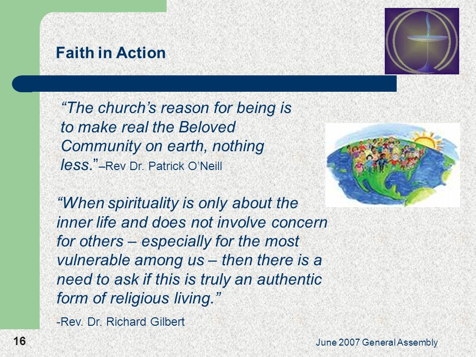 16 June 2007 General Assembly Faith in Action The church's reason for being is to make real the Beloved Community on earth, nothing less. –Rev Dr.