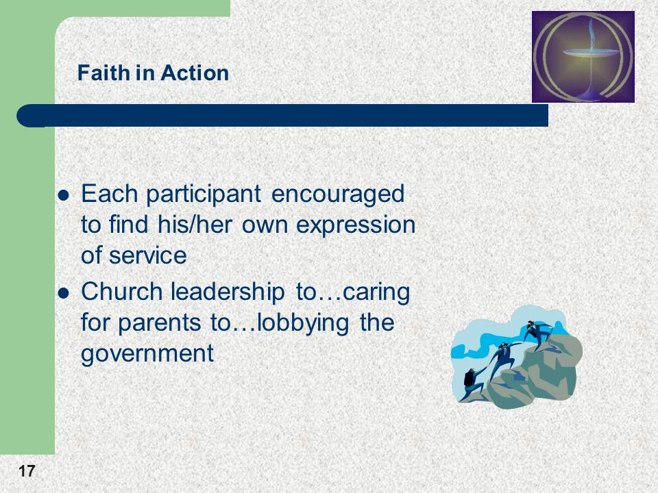 17 Faith in Action Each participant encouraged to find his/her own expression of service Church leadership to…caring for parents to…lobbying the government