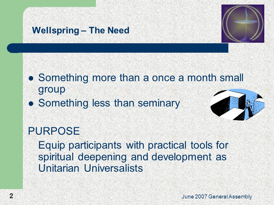 2 June 2007 General Assembly Wellspring – The Need Something more than a once a month small group Something less than seminary PURPOSE Equip participants with practical tools for spiritual deepening and development as Unitarian Universalists