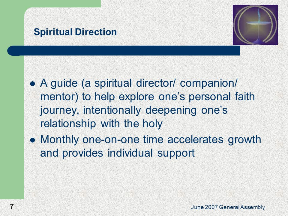 7 June 2007 General Assembly Spiritual Direction A guide (a spiritual director/ companion/ mentor) to help explore one's personal faith journey, intentionally deepening one's relationship with the holy Monthly one-on-one time accelerates growth and provides individual support