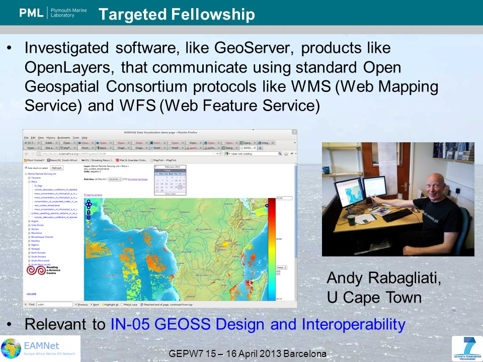 GEPW7 15 – 16 April 2013 Barcelona Targeted Fellowship Investigated software, like GeoServer, products like OpenLayers, that communicate using standard Open Geospatial Consortium protocols like WMS (Web Mapping Service) and WFS (Web Feature Service) Relevant to IN-05 GEOSS Design and Interoperability Andy Rabagliati, U Cape Town