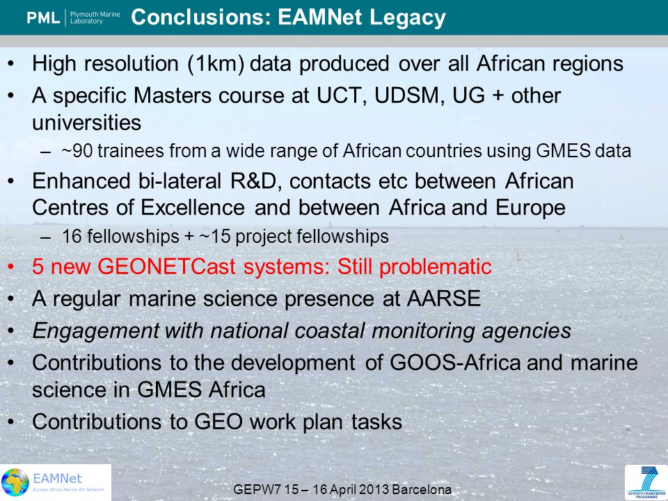 GEPW7 15 – 16 April 2013 Barcelona Conclusions: EAMNet Legacy High resolution (1km) data produced over all African regions A specific Masters course at UCT, UDSM, UG + other universities –~90 trainees from a wide range of African countries using GMES data Enhanced bi-lateral R&D, contacts etc between African Centres of Excellence and between Africa and Europe –16 fellowships + ~15 project fellowships 5 new GEONETCast systems: Still problematic A regular marine science presence at AARSE Engagement with national coastal monitoring agencies Contributions to the development of GOOS-Africa and marine science in GMES Africa Contributions to GEO work plan tasks