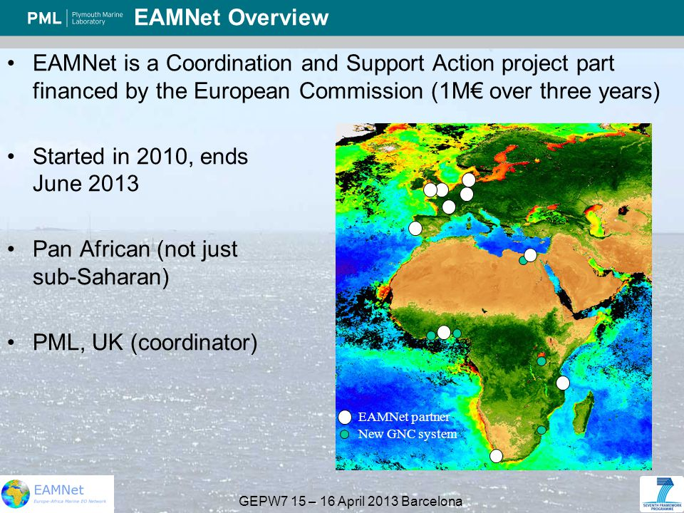 GEPW7 15 – 16 April 2013 Barcelona EAMNet Overview EAMNet is a Coordination and Support Action project part financed by the European Commission (1M€ over three years) Started in 2010, ends June 2013 Pan African (not just sub-Saharan) PML, UK (coordinator) EAMNet partner New GNC system