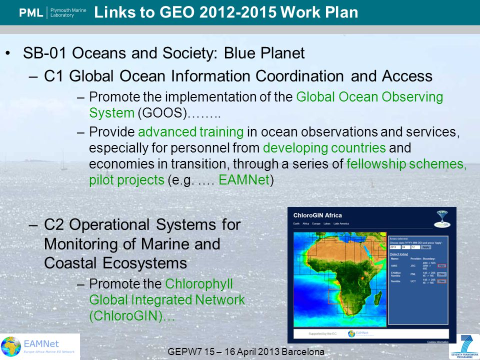 GEPW7 15 – 16 April 2013 Barcelona Links to GEO 2012-2015 Work Plan SB-01 Oceans and Society: Blue Planet –C1 Global Ocean Information Coordination and Access –Promote the implementation of the Global Ocean Observing System (GOOS)……..