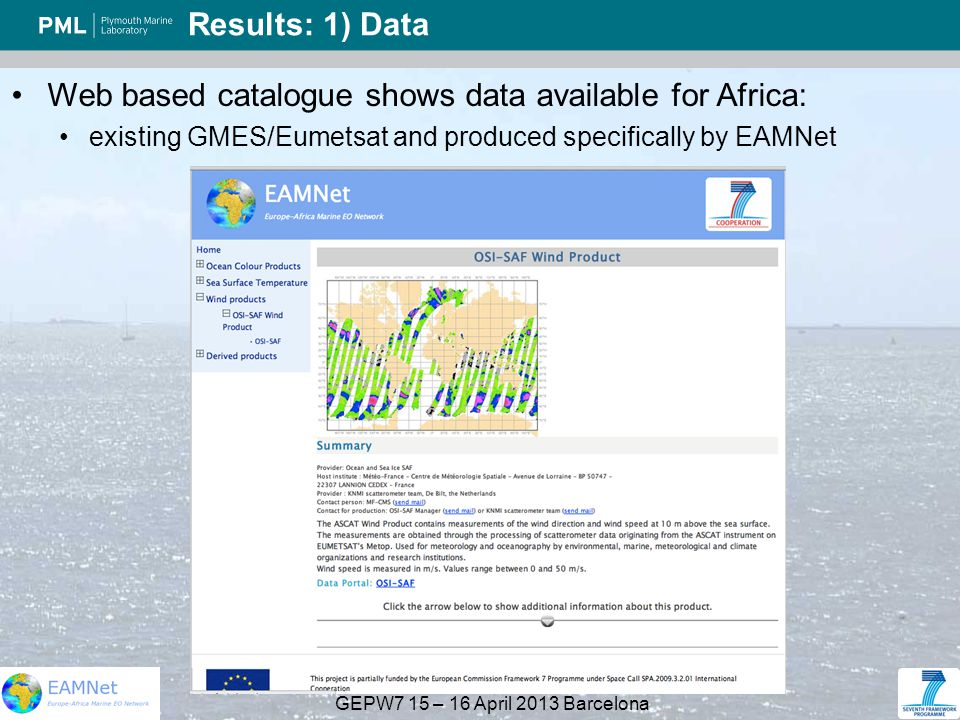 GEPW7 15 – 16 April 2013 Barcelona Results: 1) Data Web based catalogue shows data available for Africa: existing GMES/Eumetsat and produced specifically by EAMNet