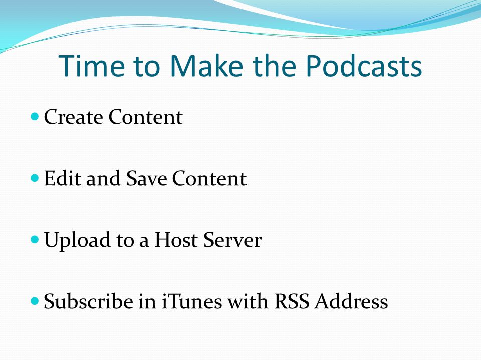 Time to Make the Podcasts Create Content Edit and Save Content Upload to a Host Server Subscribe in iTunes with RSS Address