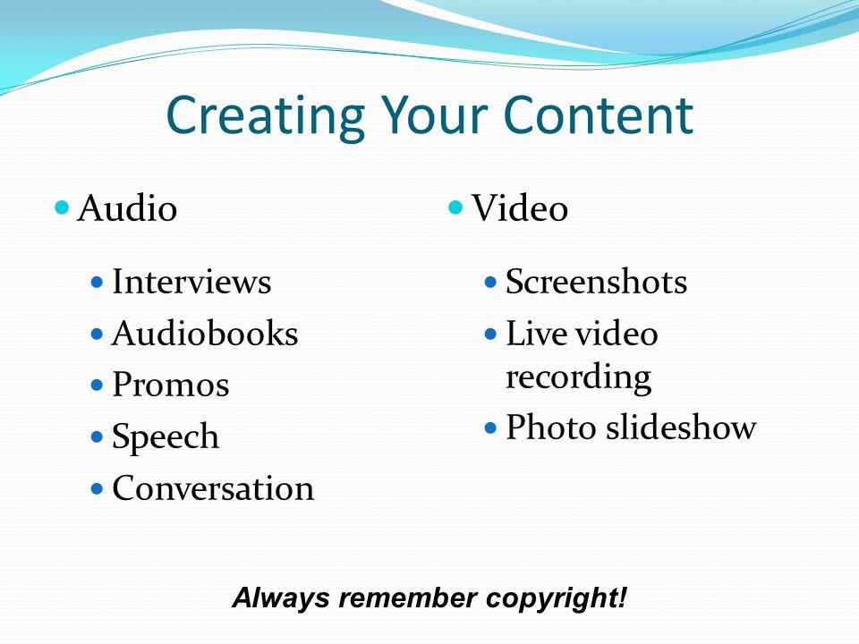 Creating Your Content Audio Interviews Audiobooks Promos Speech Conversation Video Screenshots Live video recording Photo slideshow Always remember copyright!