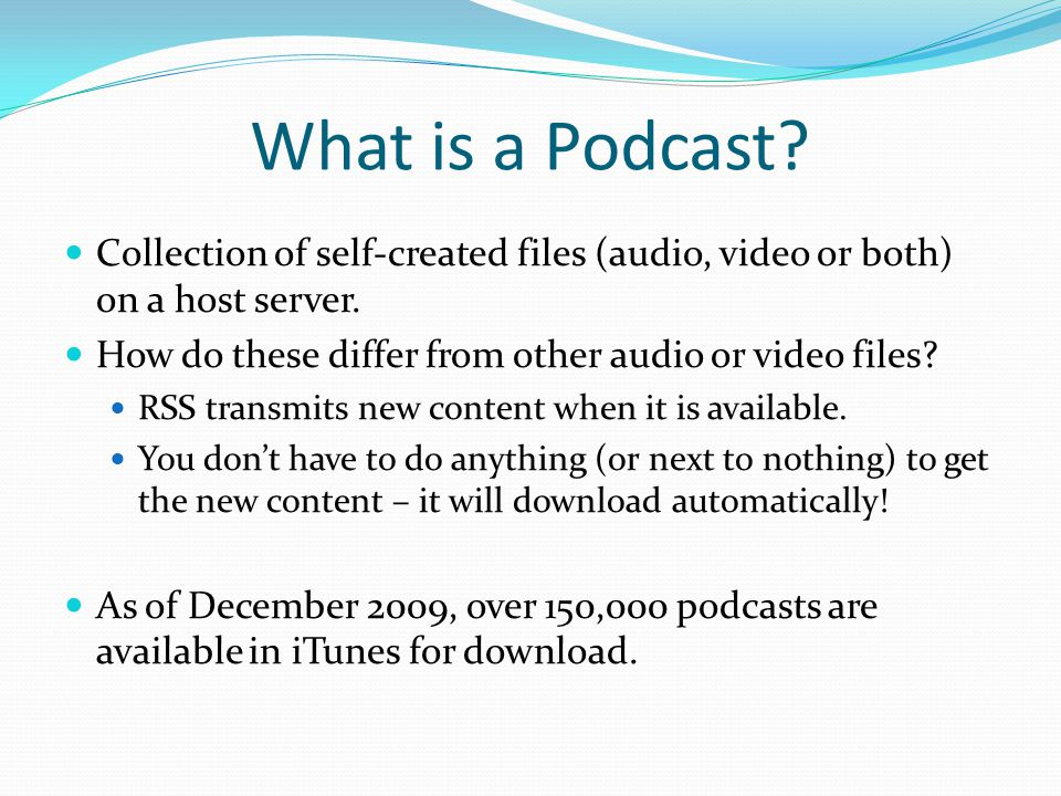 What is a Podcast. Collection of self-created files (audio, video or both) on a host server.