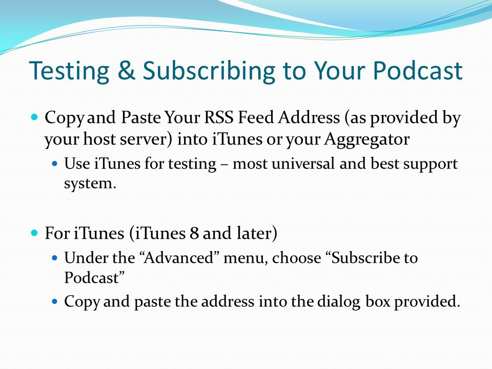 Testing & Subscribing to Your Podcast Copy and Paste Your RSS Feed Address (as provided by your host server) into iTunes or your Aggregator Use iTunes for testing – most universal and best support system.