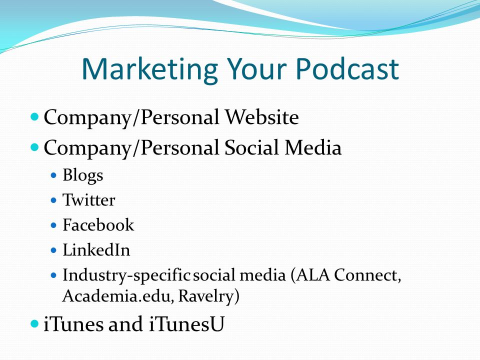 Marketing Your Podcast Company/Personal Website Company/Personal Social Media Blogs Twitter Facebook LinkedIn Industry-specific social media (ALA Connect, Academia.edu, Ravelry) iTunes and iTunesU