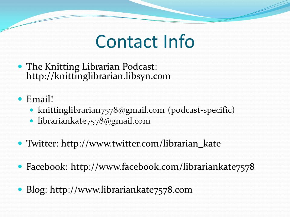 Contact Info The Knitting Librarian Podcast: http://knittinglibrarian.libsyn.com Email.