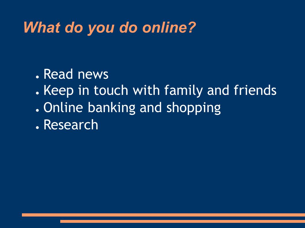 What do you do online? ● Read news ● Keep in touch with family and friends ● Online banking and shopping ● Research