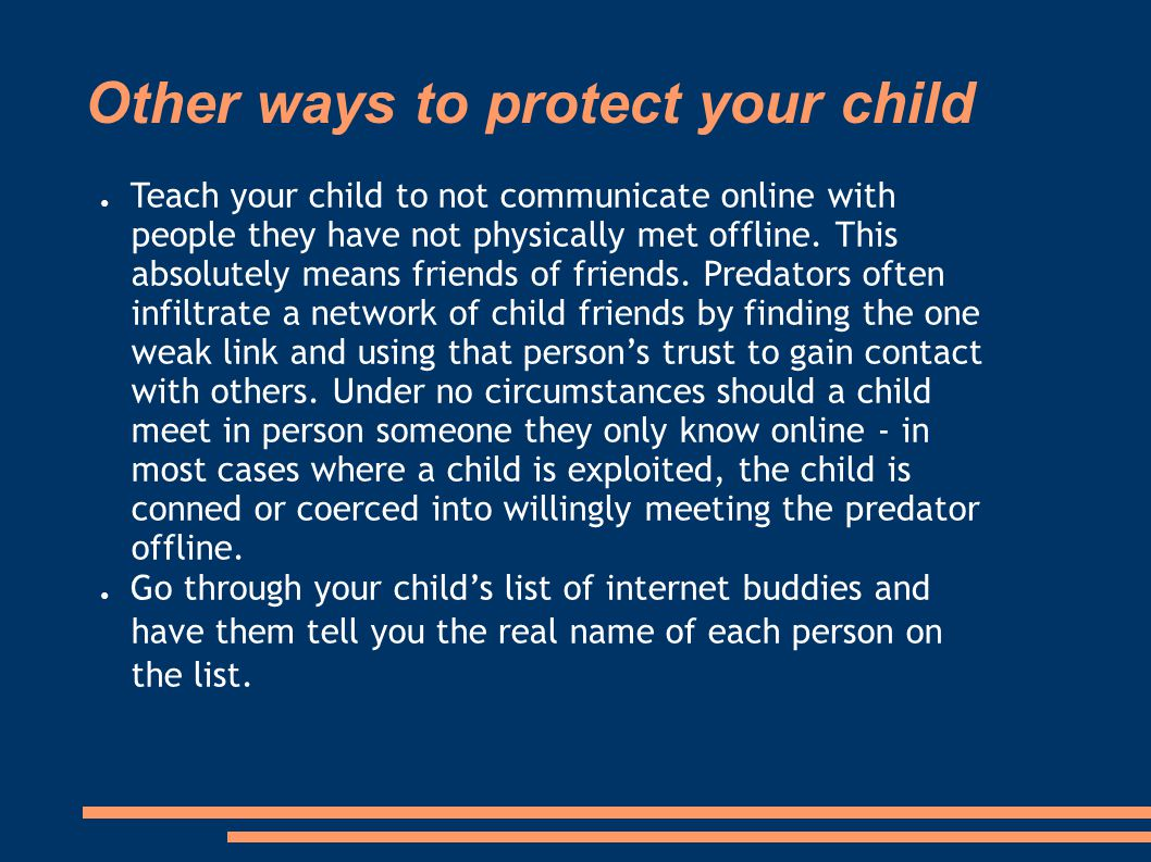 Other ways to protect your child ● Teach your child to not communicate online with people they have not physically met offline. This absolutely means