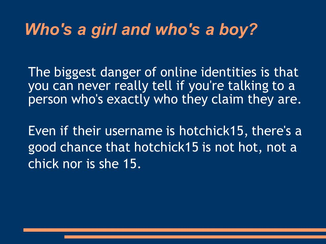 Who's a girl and who's a boy? The biggest danger of online identities is that you can never really tell if you're talking to a person who's exactly wh