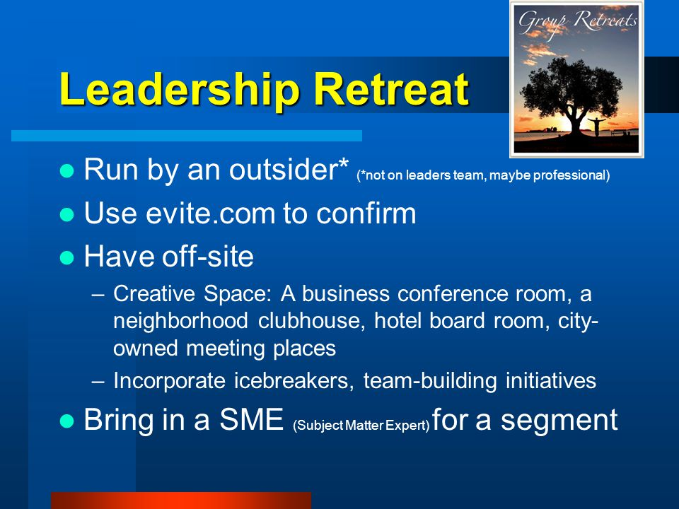 Leadership Retreat Run by an outsider* (*not on leaders team, maybe professional) Use evite.com to confirm Have off-site –Creative Space: A business conference room, a neighborhood clubhouse, hotel board room, city- owned meeting places –Incorporate icebreakers, team-building initiatives Bring in a SME (Subject Matter Expert) for a segment