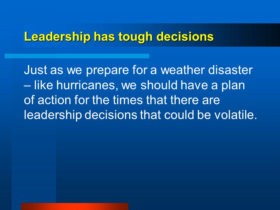Leadership has tough decisions Just as we prepare for a weather disaster – like hurricanes, we should have a plan of action for the times that there are leadership decisions that could be volatile.