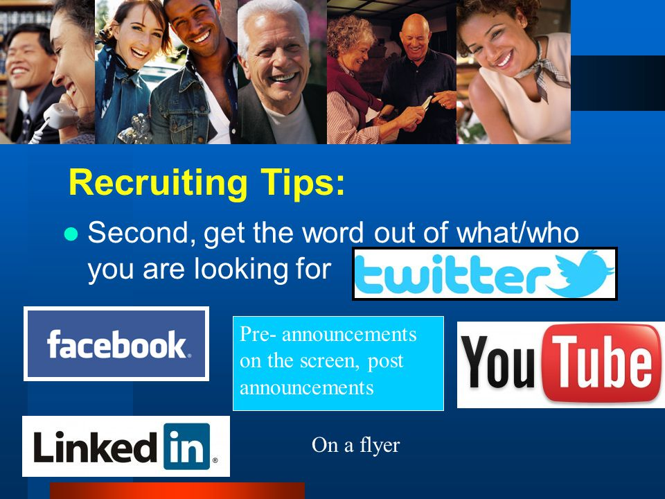 Second, get the word out of what/who you are looking for Recruiting Tips: Pre- announcements on the screen, post announcements On a flyer