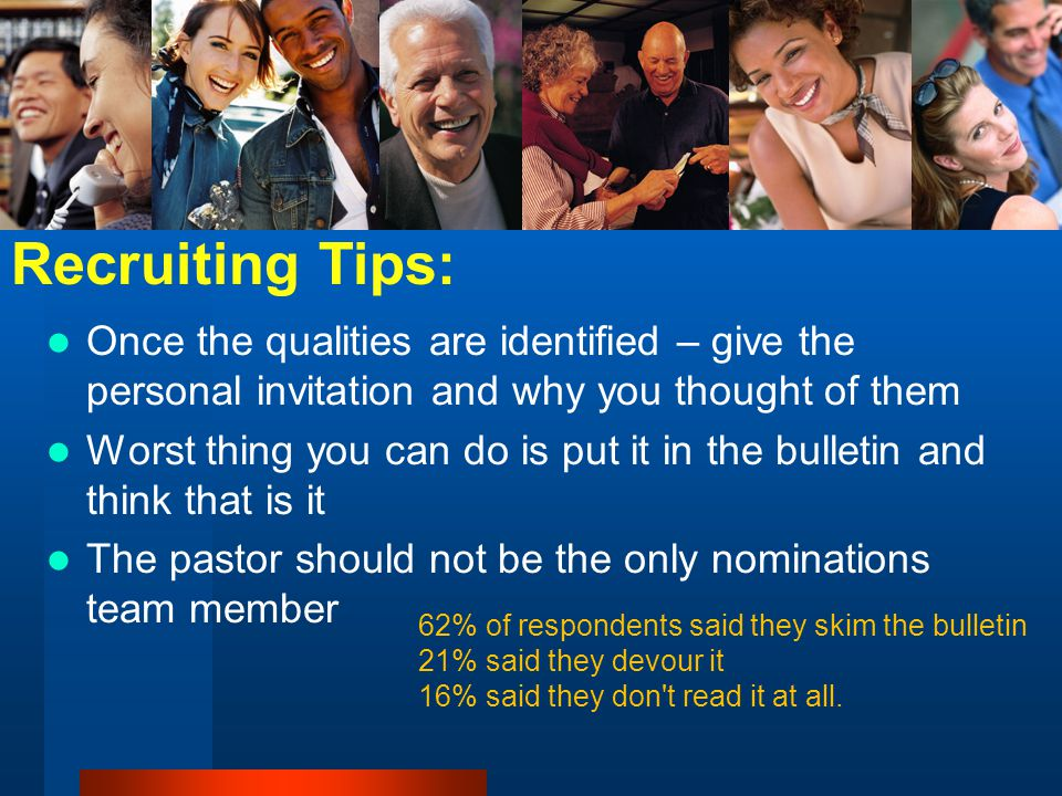 Once the qualities are identified – give the personal invitation and why you thought of them Worst thing you can do is put it in the bulletin and think that is it The pastor should not be the only nominations team member Recruiting Tips: 62% of respondents said they skim the bulletin 21% said they devour it 16% said they don t read it at all.