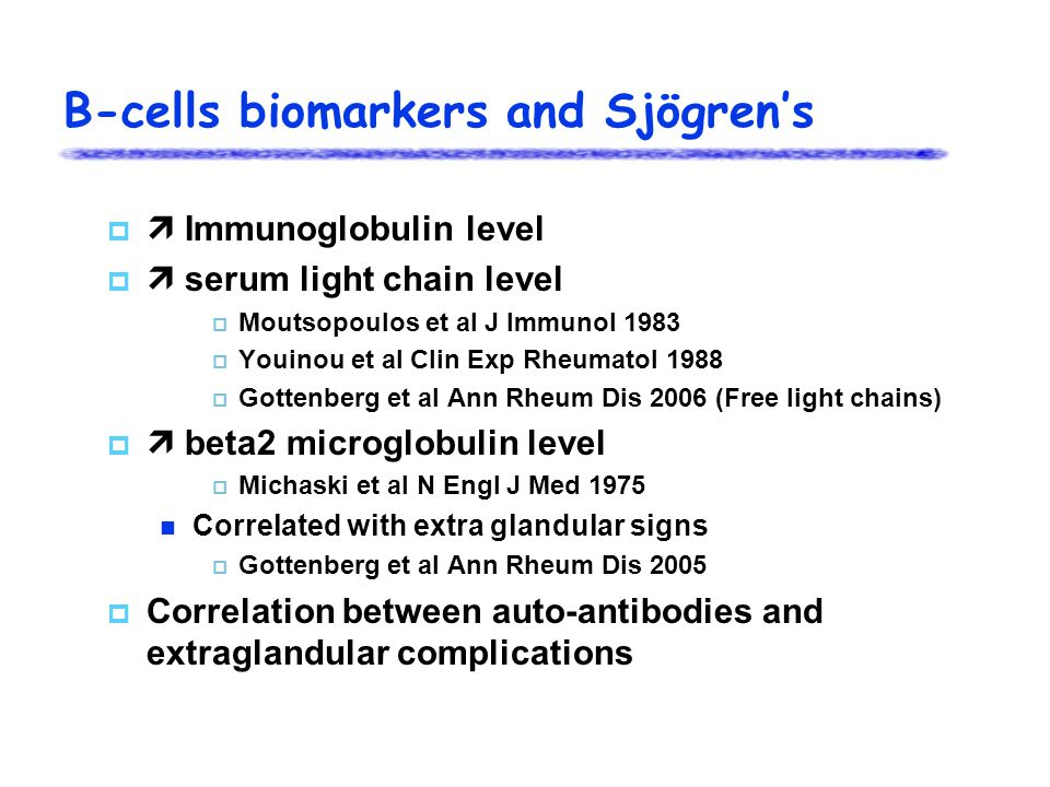 B-cells biomarkers and Sjögren's   Immunoglobulin level   serum light chain level  Moutsopoulos et al J Immunol 1983  Youinou et al Clin Exp Rheumatol 1988  Gottenberg et al Ann Rheum Dis 2006 (Free light chains)   beta2 microglobulin level  Michaski et al N Engl J Med 1975 Correlated with extra glandular signs  Gottenberg et al Ann Rheum Dis 2005  Correlation between auto-antibodies and extraglandular complications