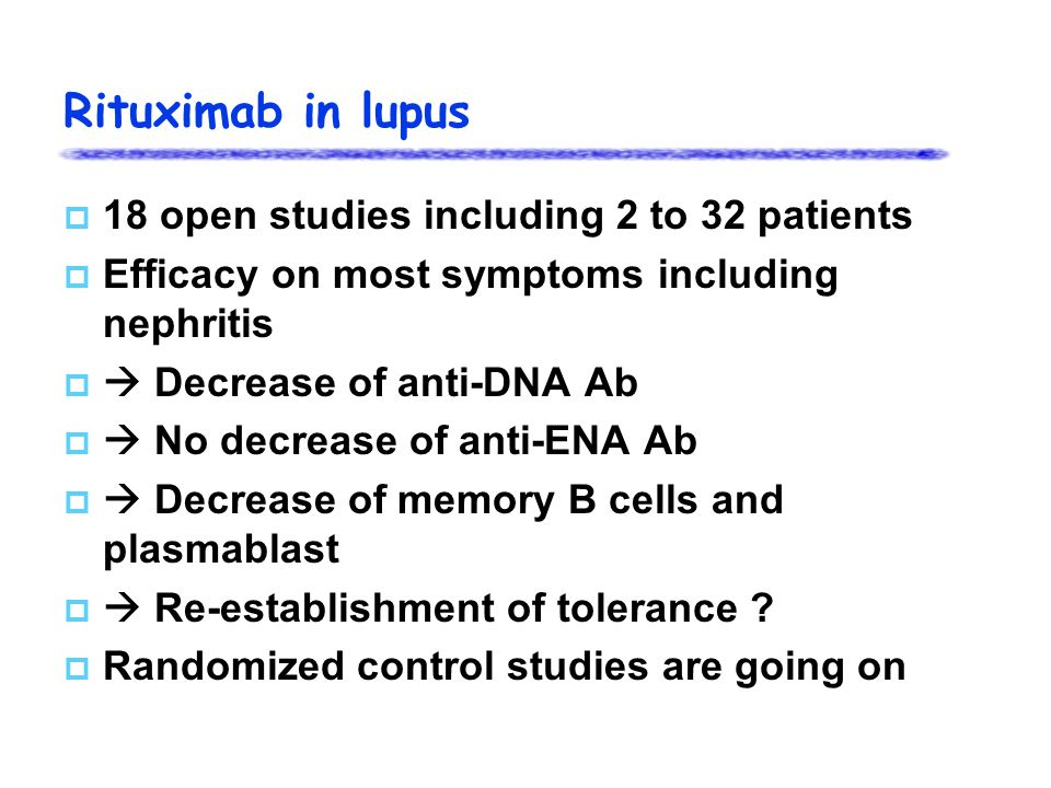 Rituximab in lupus  18 open studies including 2 to 32 patients  Efficacy on most symptoms including nephritis   Decrease of anti-DNA Ab   No decrease of anti-ENA Ab   Decrease of memory B cells and plasmablast   Re-establishment of tolerance .