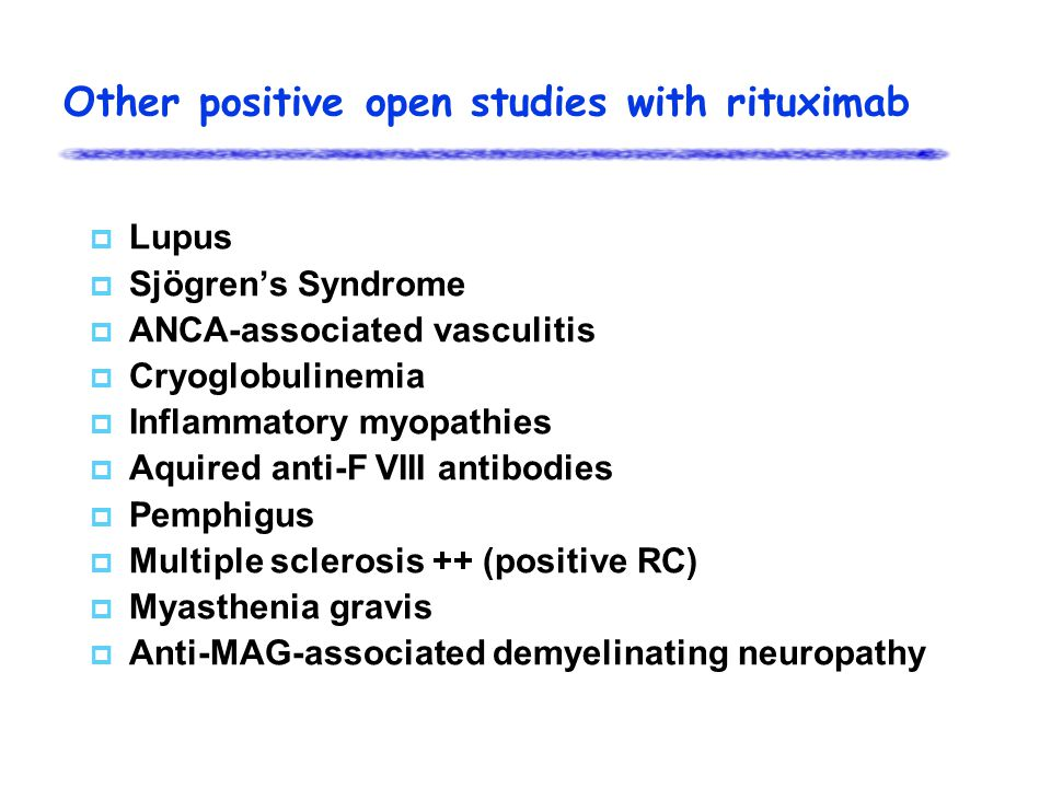 Other positive open studies with rituximab  Lupus  Sjögren's Syndrome  ANCA-associated vasculitis  Cryoglobulinemia  Inflammatory myopathies  Aquired anti-F VIII antibodies  Pemphigus  Multiple sclerosis ++ (positive RC)  Myasthenia gravis  Anti-MAG-associated demyelinating neuropathy