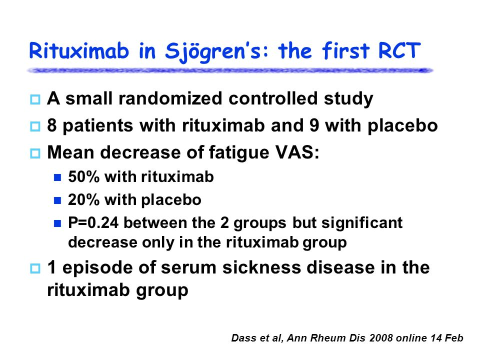  A small randomized controlled study  8 patients with rituximab and 9 with placebo  Mean decrease of fatigue VAS: 50% with rituximab 20% with placebo P=0.24 between the 2 groups but significant decrease only in the rituximab group  1 episode of serum sickness disease in the rituximab group Dass et al, Ann Rheum Dis 2008 online 14 Feb Rituximab in Sjögren's: the first RCT