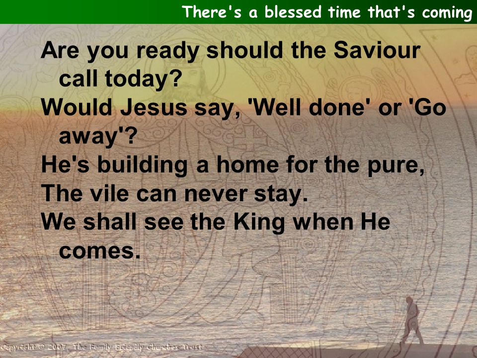 Are you ready should the Saviour call today. Would Jesus say, Well done or Go away .