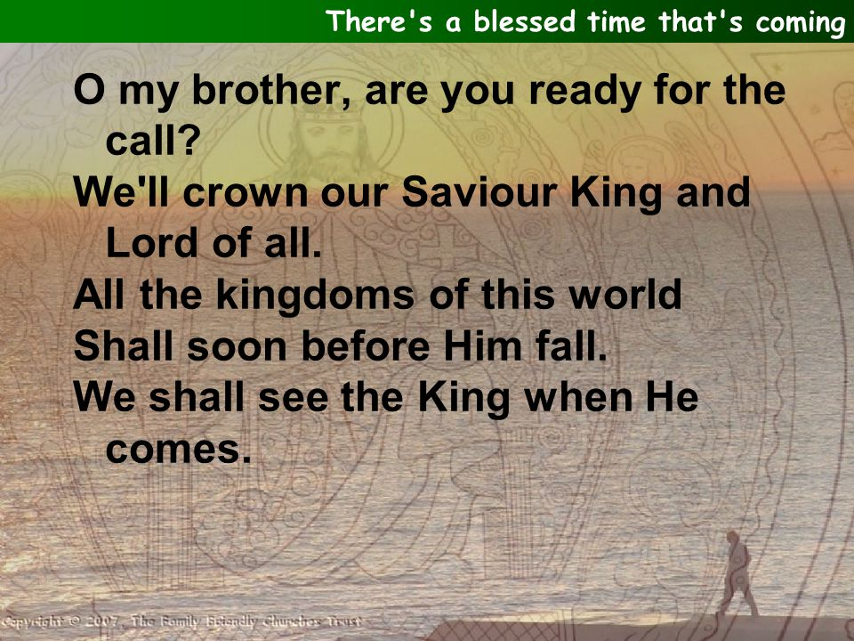 O my brother, are you ready for the call. We ll crown our Saviour King and Lord of all.