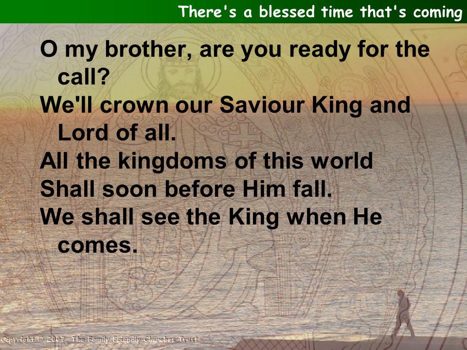 We shall see the King, We shall see the King when He comes.