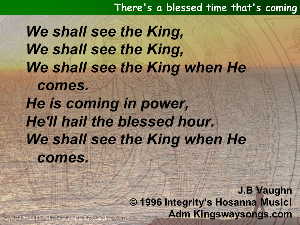 We shall see the King, We shall see the King when He comes. He is coming in power, He'll hail the blessed hour. We shall see the King when He comes. J