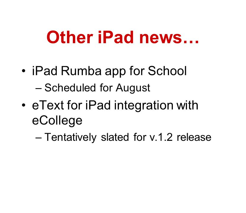 Other iPad news… iPad Rumba app for School –Scheduled for August eText for iPad integration with eCollege –Tentatively slated for v.1.2 release